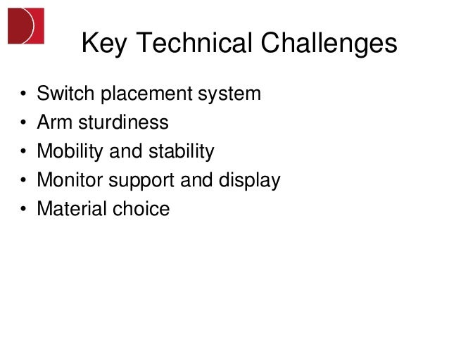 Key Technical Challenges•   Switch placement system•   Arm sturdiness•   Mobility and stability•   Monitor support and dis...