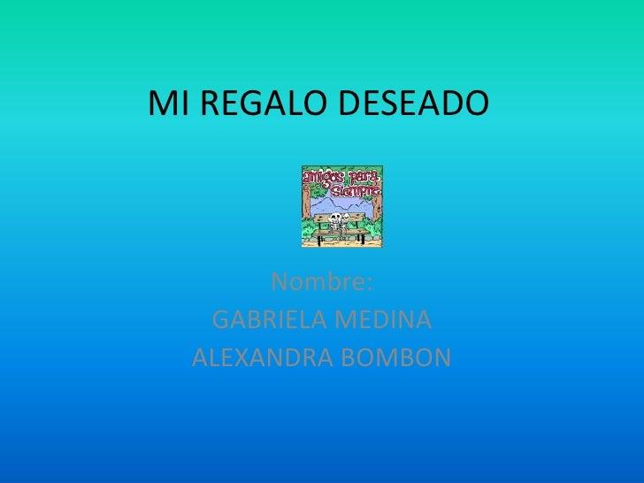 MI REGALO DESEADO       Nombre:   GABRIELA MEDINA  ALEXANDRA BOMBON