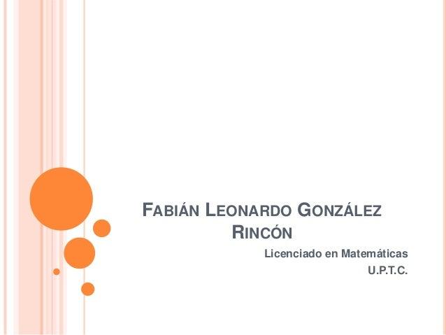 FABIÁN LEONARDO GONZÁLEZ RINCÓN Licenciado en Matemáticas U.P.T.C.