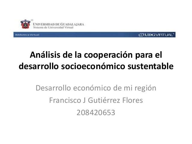 Análisis de la cooperación para el desarrollo socioeconómico sustentable Desarrollo económico de mi región Francisco J Gut...