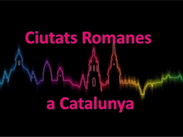 * CIUTATS ROMANES A CATALUNYA AMB ELS SEU NOM EN GREC * LES TRES CIUTATS ROMANES MÉS IMPORTANTS I LA SEVA HISTÒRIA