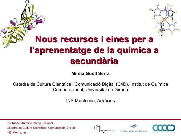 Nous recursos i eines per a l'aprenentatge de la química a secundària Mireia Güell Serra Càtedra de Cultura Científica i C...