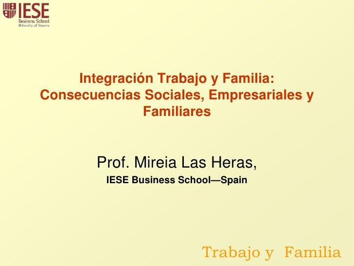 Integración Trabajo y Familia:Consecuencias Sociales, Empresariales y Familiares<br />Prof. Mireia Las Heras, <br />IESE B...