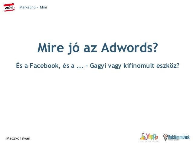 Marketing - Mini  Maczkó István  Mire jó az Adwords?  És a Facebook, és a ... - Gagyi vagy kifinomult eszköz?