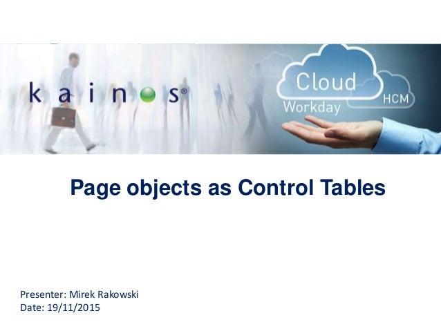 Page objects as Control Tables Presenter: Mirek Rakowski Date: 19/11/2015