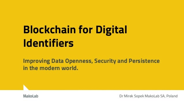 Blockchain for Digital Identifiers Improving Data Openness, Security and Persistence in the modern world. Dr Mirek Sopek M...