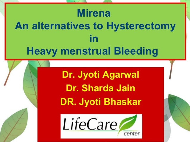 Mirena An alternatives to Hysterectomy in Heavy menstrual Bleeding Dr. Jyoti Agarwal Dr. Sharda Jain DR. Jyoti Bhaskar