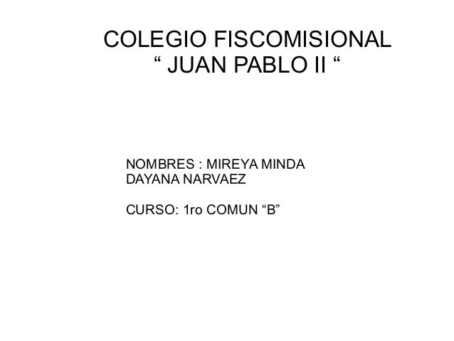 "COLEGIO FISCOMISIONAL   "" JUAN PABLO II "" NOMBRES : MIREYA MINDA DAYANA NARVAEZ CURSO: 1ro COMUN ""B"""