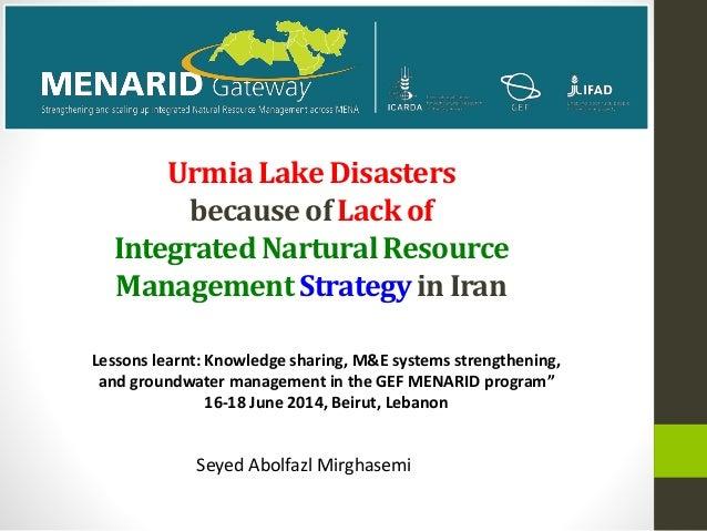 UrmiaLake Disasters becauseof Lack of IntegratedNarturalResource ManagementStrategyin Iran Seyed Abolfazl Mirghasemi Lesso...