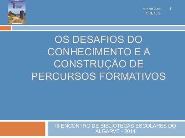 OS DESAFIOS DO CONHECIMENTO E A CONSTRUÇÃO DE PERCURSOS FORMATIVOS III ENCONTRO DE BIBLIOTECAS ESCOLARES DO ALGARVE - 2011...
