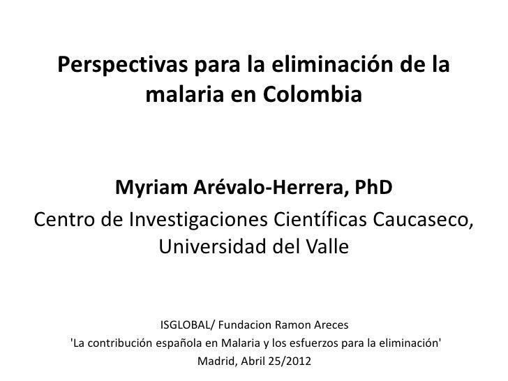 Perspectivas para la eliminación de la          malaria en Colombia        Myriam Arévalo-Herrera, PhDCentro de Investigac...