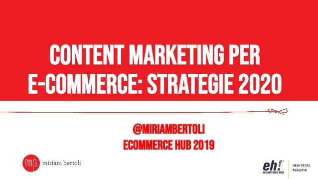 Content marketing per e-commerce: strategie 2020 @miriambertoli Ecommerce Hub 2019
