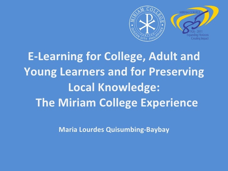 E-Learning for College, Adult and Young Learners and for Preserving Local Knowledge:   The Miriam College Experience Maria...