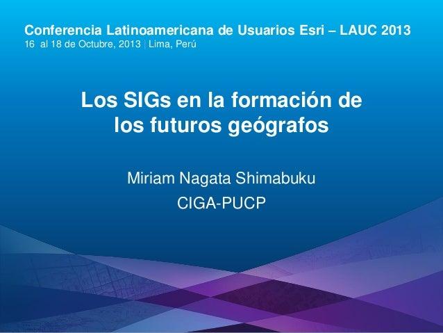 Conferencia Latinoamericana de Usuarios Esri – LAUC 2013 16 al 18 de Octubre, 2013 | Lima, Perú  Los SIGs en la formación ...