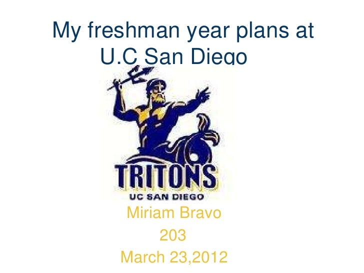 My freshman year plans at     U.C San Diego      Miriam Bravo           203      March 23,2012