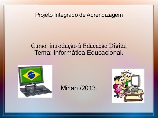 Projeto Integrado de Aprendizagem  Curso introdução à Educação Digital Tema: Informática Educacional.  Mirian /2013