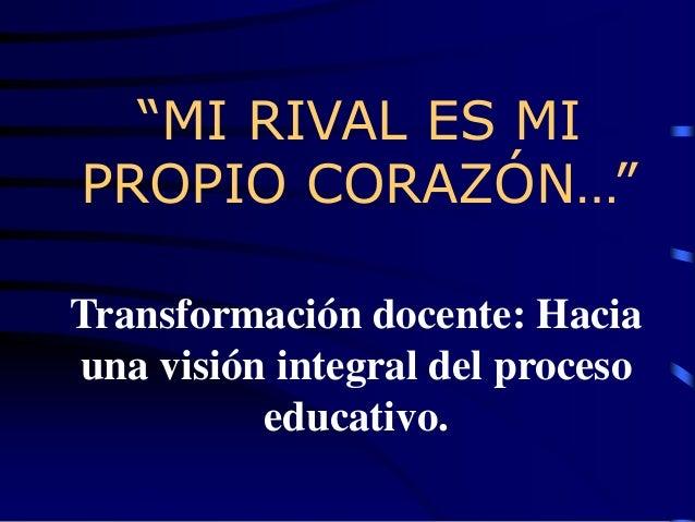 """""""MI RIVAL ES MI PROPIO CORAZÓN…"""" Transformación docente: Hacia una visión integral del proceso educativo."""
