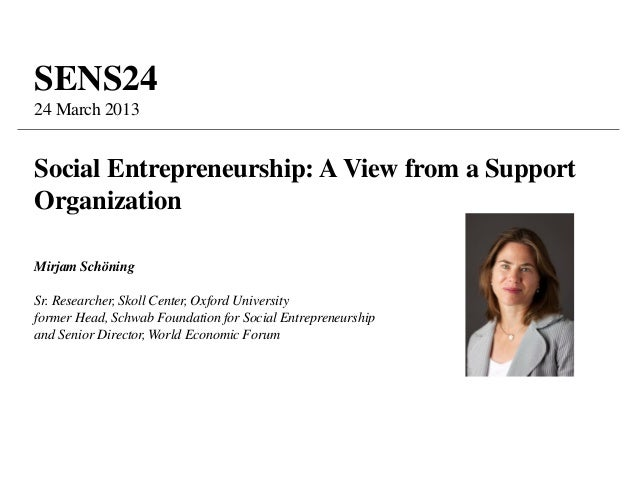 SENS2424 March 2013Social Entrepreneurship: A View from a SupportOrganizationMirjam SchöningSr. Researcher, Skoll Center, ...
