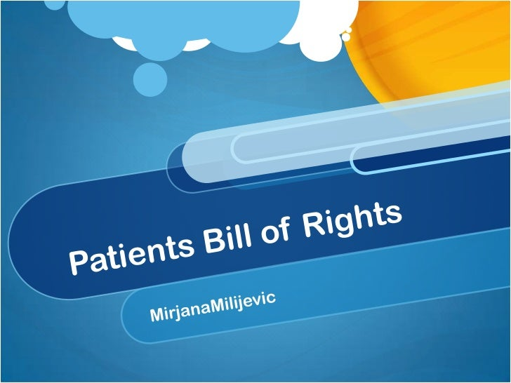 What is Patient Bill ofRights? A list of patients rights. It offers guidance and protection to patients by stating the res...