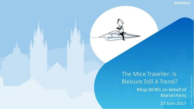 The Mice Traveller: Is Bleisure Still A Trend? Mirja SICKEL on behalf of Marcel Forns 13 June 2017 ©AmadeusITGroupanditsaf...
