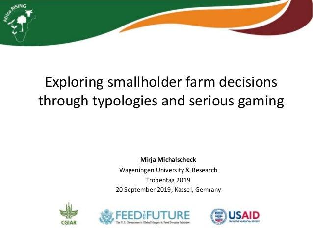 Exploring smallholder farm decisions through typologies and serious gaming Mirja Michalscheck Wageningen University & Rese...