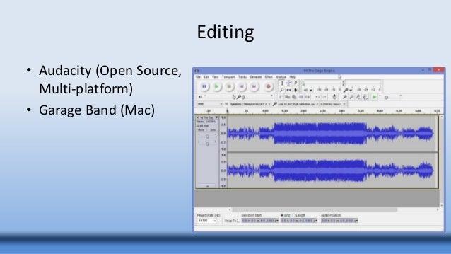 Editing • Audacity (Open Source, Multi-platform) • Garage Band (Mac)