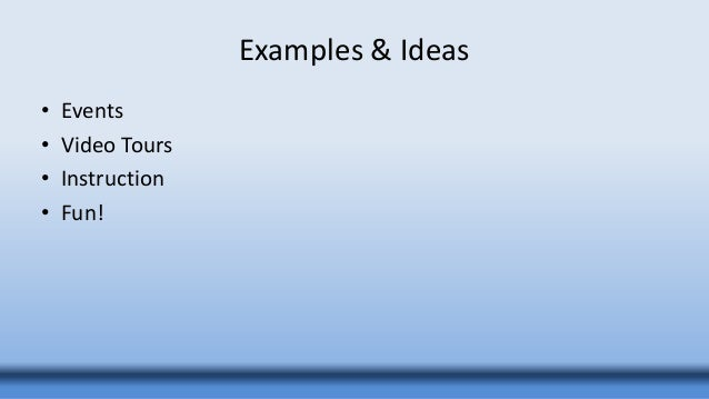 Examples & Ideas • Events • Video Tours • Instruction • Fun!