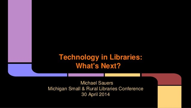 Technology in Libraries: What's Next? Michael Sauers Michigan Small & Rural Libraries Conference 30 April 2014