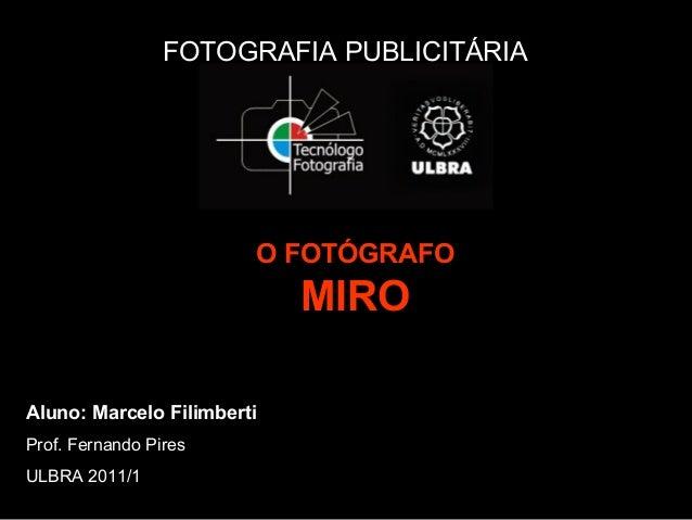 FOTOGRAFIA PUBLICITÁRIA O FOTÓGRAFO MIRO Aluno: Marcelo Filimberti Prof. Fernando Pires ULBRA 2011/1