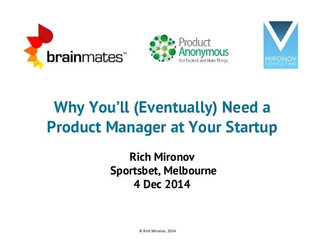 Why You'll (Eventually) Need a  Product Manager at Your Startup  Rich Mironov  Sportsbet, Melbourne  4 Dec 2014  ©  Rich  ...
