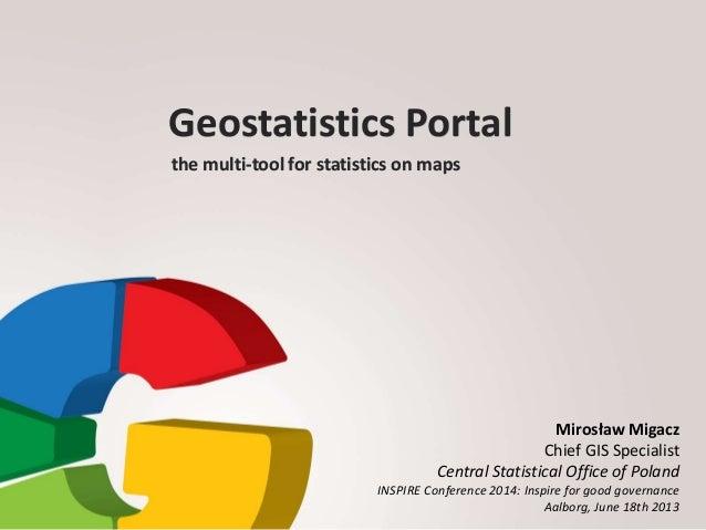 Geostatistics Portal the multi-tool for statistics on maps Mirosław Migacz Chief GIS Specialist Central Statistical Office...