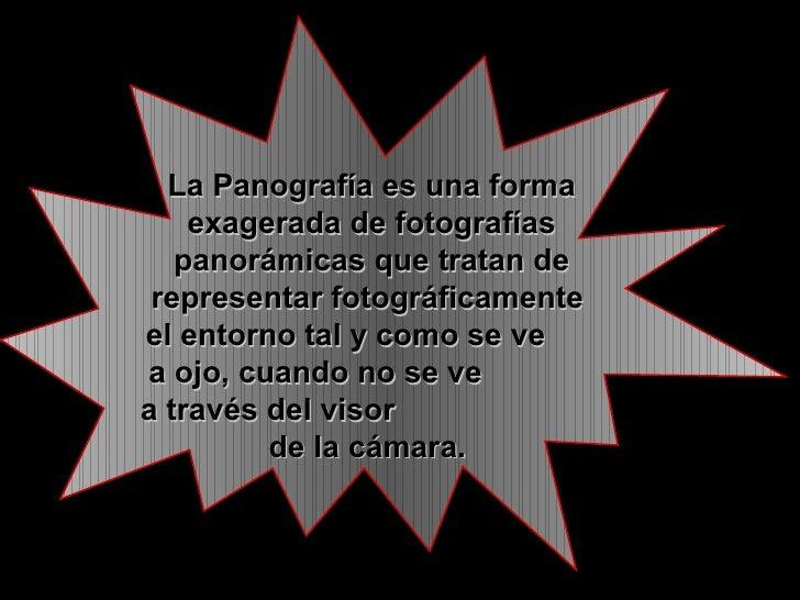 La Panografía es una forma exagerada de fotografías panorámicas que tratan de representar fotográficamente  el entorno tal...