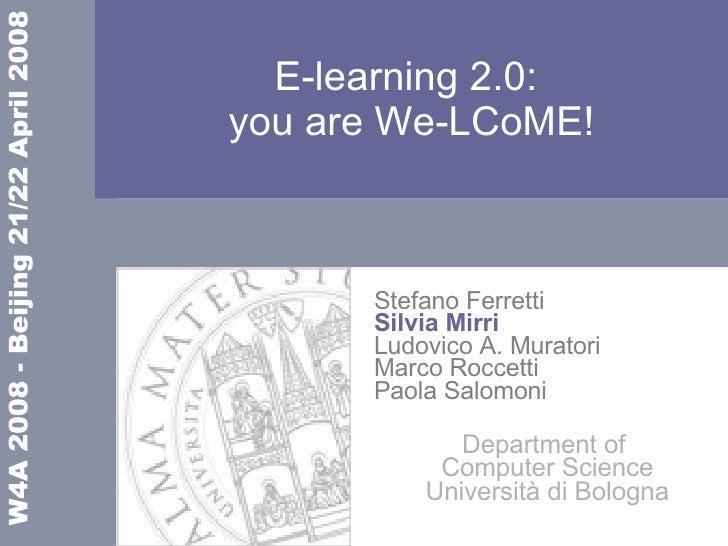 E-learning 2.0:  you are We-LCoME! Stefano Ferretti Silvia Mirri Ludovico A. Muratori Marco Roccetti Paola Salomoni Depart...
