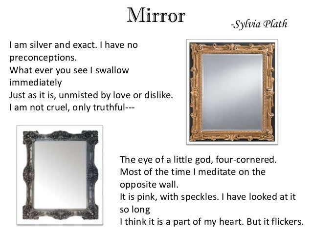 mirror sylvia plath Sylvia plath - mirror i am silver and exact i have no preconceptions what ever you see i swallow immediately just as it is, unmisted by love or dislike i am not cruel, only truthful--- the eye of a little god, four-cornered.