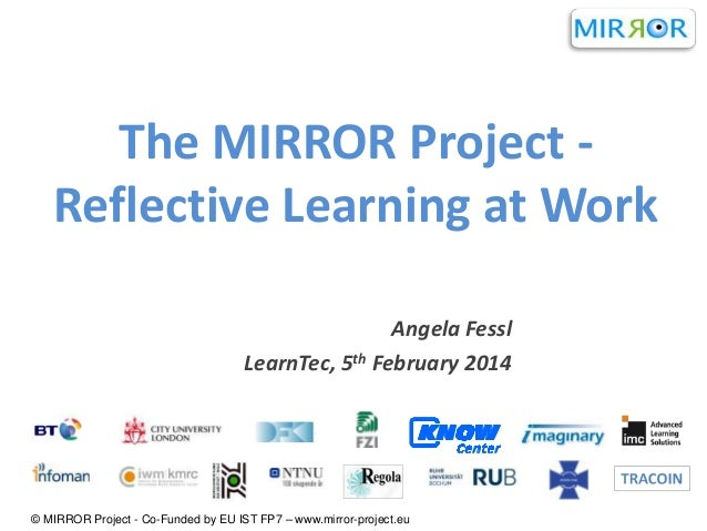 The MIRROR Project Reflective Learning at Work Angela Fessl LearnTec, 5th February 2014  © MIRROR Project - Co-Funded by E...