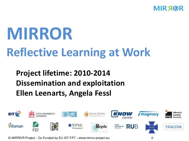 MIRROR Reflective Learning at Work Project lifetime: 2010-2014 Dissemination and exploitation Ellen Leenarts, Angela Fessl...