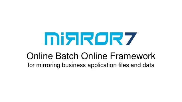 Online Batch Online Frameworkfor mirroring business application files and data