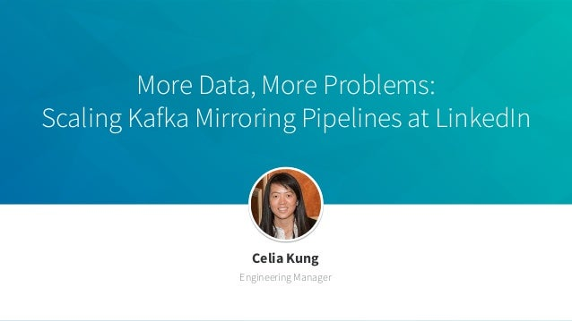 More Data, More Problems: Scaling Kafka Mirroring Pipelines at LinkedIn Celia Kung Engineering Manager