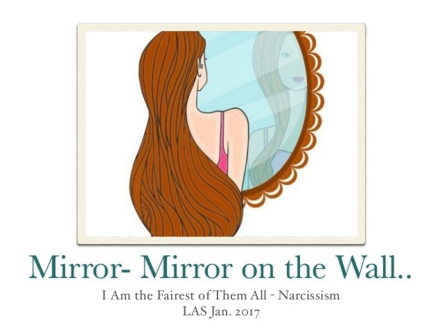 Mirror- Mirror on the Wall.. I Am the Fairest of Them All - Narcissism LAS Jan. 2017