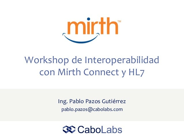 Workshop de Interoperabilidad con Mirth Connect y HL7 Ing. Pablo Pazos Gutiérrez pablo.pazos@cabolabs.com