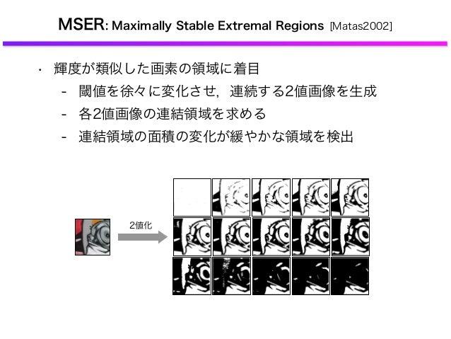 MSER: Maximally Stable Extremal Regions [Matas2002] • 輝度が類似した画素の領域に着目 - 閾値を徐々に変化させ,連続する2値画像を生成 - 各2値画像の連結領域を求める - 連結領域の面積の...