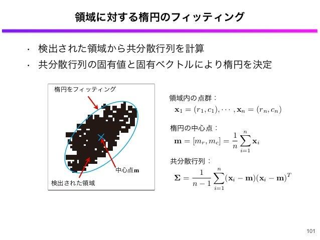領域に対する楕円のフィッティング 101 検出された領域 楕円をフィッティング 中心点m x1 = (r1, c1), · · · , xn = (rn, cn) m = [mr, mc] = 1 n n i=1 xi 領域内の点群: 楕円の中...