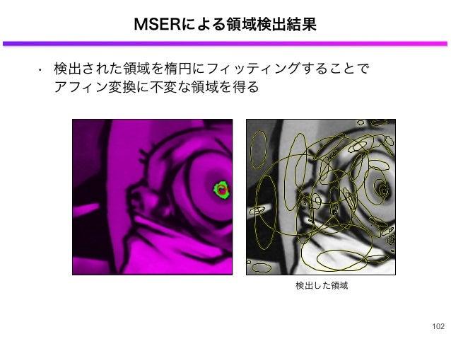 MSERによる領域検出結果 • 検出された領域を楕円にフィッティングすることで アフィン変換に不変な領域を得る 102 検出した領域