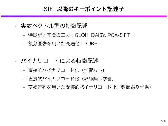 SIFT以降のキーポイント記述子 • 実数ベクトル型の特徴記述 ‒ 特徴記述空間の工夫:GLOH, DAISY, PCA-SIFT ‒ 積分画像を用いた高速化:SURF • バイナリコードによる特徴記述 ‒ 直接的バイナリコード化(学習なし) ...
