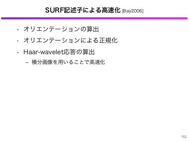 SURF記述子による高速化 [Bay2006] • オリエンテーションの算出 • オリエンテーションによる正規化 • Haar-wavelet応答の算出 ‒ 積分画像を用いることで高速化 112