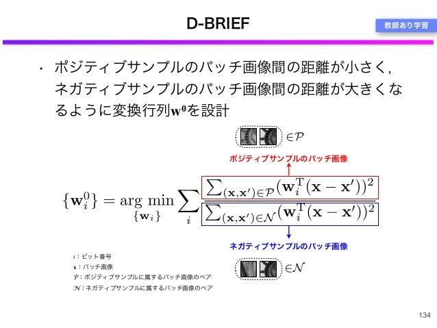 D-BRIEF • ポジティブサンプルのパッチ画像間の距離が小さく, ネガティブサンプルのパッチ画像間の距離が大きくな るように変換行列w0を設計 134 i:ビット番号 x:パッチ画像 P:ポジティブサンプルに属するパッチ画像のペア N:ネガ...