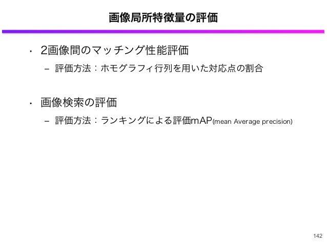 画像局所特徴量の評価 • 2画像間のマッチング性能評価 ‒ 評価方法:ホモグラフィ行列を用いた対応点の割合 • 画像検索の評価 ‒ 評価方法:ランキングによる評価mAP(mean Average precision) 142