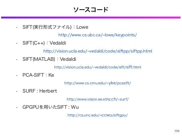 ソースコード • SIFT(実行形式ファイル):Lowe http://www.cs.ubc.ca/ lowe/keypoints/ • SIFT(C++):Vedaldi http://vision.ucla.edu/ vedaldi/cod...
