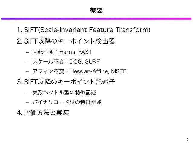 概要 1. SIFT(Scale-Invariant Feature Transform) 2. SIFT以降のキーポイント検出器 ‒ 回転不変:Harris, FAST ‒ スケール不変:DOG, SURF ‒ アフィン不変:Hessian-...
