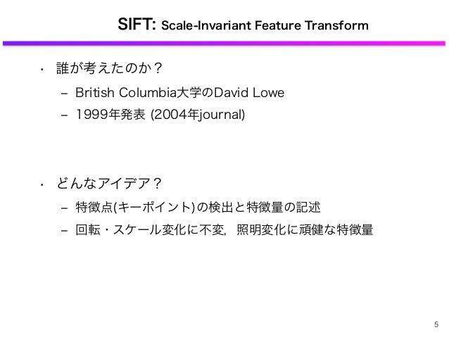 SIFT: Scale-Invariant Feature Transform • 誰が考えたのか? ‒ British Columbia大学のDavid Lowe ‒ 1999年発表 (2004年journal) • どんなアイデア? ‒ 特...